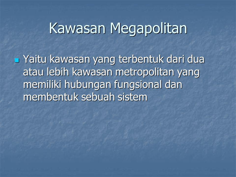 Kawasan Megapolitan Yaitu kawasan yang terbentuk dari dua atau lebih kawasan metropolitan yang memiliki hubungan fungsional dan membentuk sebuah siste