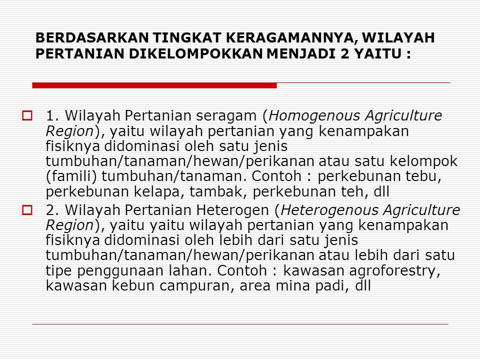 BERDASARKAN TINGKAT KERAGAMANNYA, WILAYAH PERTANIAN DIKELOMPOKKAN MENJADI 2 YAITU :  1. Wilayah Pertanian seragam (Homogenous Agriculture Region), ya