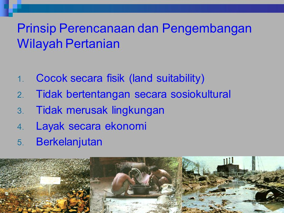 Prinsip Perencanaan dan Pengembangan Wilayah Pertanian 1. Cocok secara fisik (land suitability) 2. Tidak bertentangan secara sosiokultural 3. Tidak me