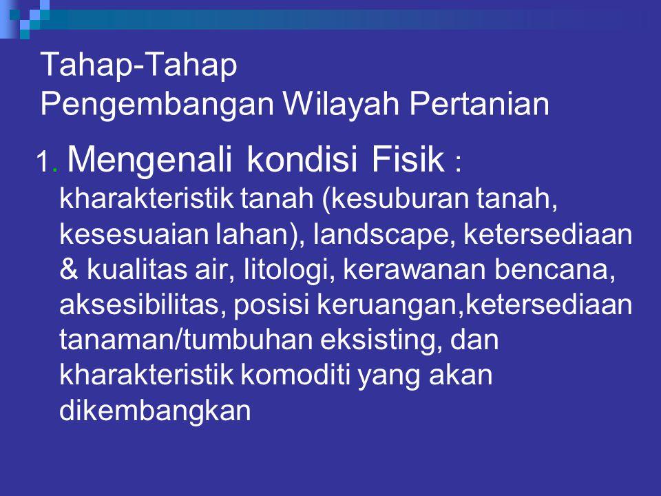 Tahap-Tahap Pengembangan Wilayah Pertanian 1. Mengenali kondisi Fisik : kharakteristik tanah (kesuburan tanah, kesesuaian lahan), landscape, ketersedi
