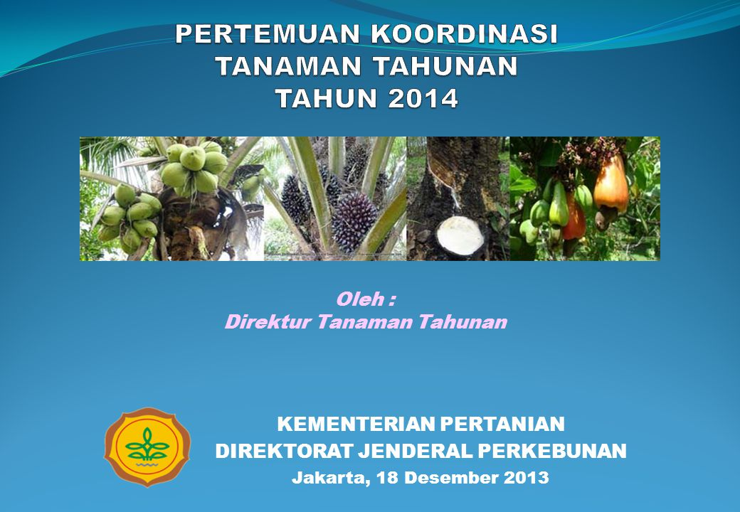 KEMENTERIAN PERTANIAN DIREKTORAT JENDERAL PERKEBUNAN Jakarta, 18 Desember 2013 Oleh : Direktur Tanaman Tahunan