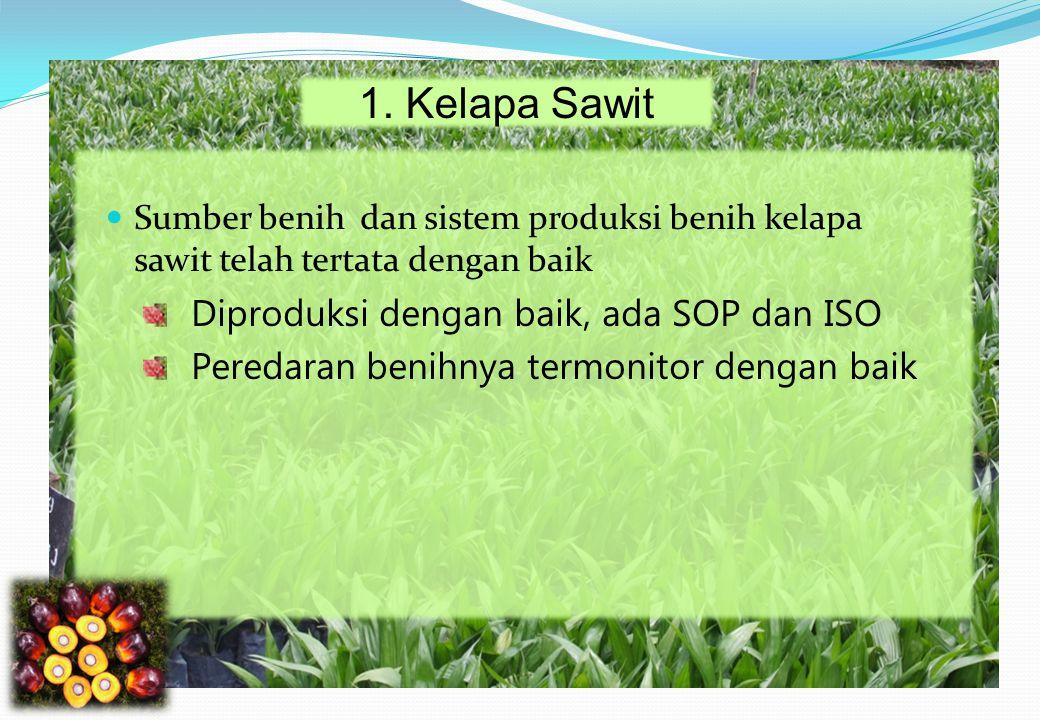 1. Kelapa Sawit Sumber benih dan sistem produksi benih kelapa sawit telah tertata dengan baik Diproduksi dengan baik, ada SOP dan ISO Peredaran benihn