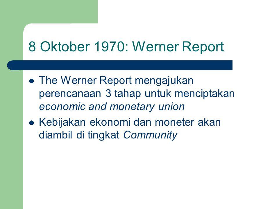 8 Oktober 1970: Werner Report The Werner Report mengajukan perencanaan 3 tahap untuk menciptakan economic and monetary union Kebijakan ekonomi dan moneter akan diambil di tingkat Community