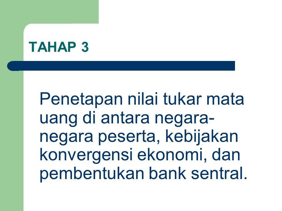 TAHAP 3 Penetapan nilai tukar mata uang di antara negara- negara peserta, kebijakan konvergensi ekonomi, dan pembentukan bank sentral.