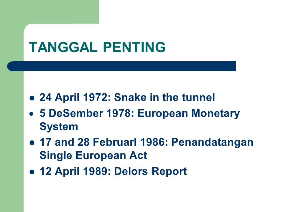 TANGGAL PENTING 24 April 1972: Snake in the tunnel  5 DeSember 1978: European Monetary System 17 and 28 FebruarI 1986: Penandatangan Single European Act 12 April 1989: Delors Report