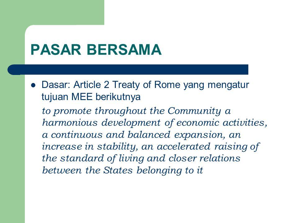 PASAR BERSAMA Dasar: Article 2 Treaty of Rome yang mengatur tujuan MEE berikutnya to promote throughout the Community a harmonious development of econ