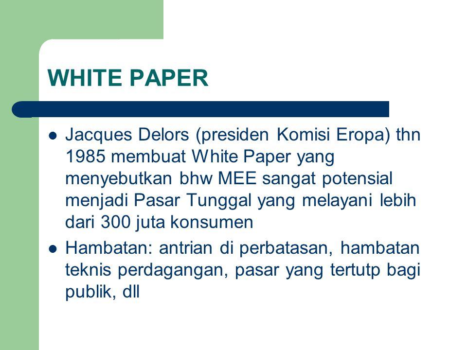 WHITE PAPER Jacques Delors (presiden Komisi Eropa) thn 1985 membuat White Paper yang menyebutkan bhw MEE sangat potensial menjadi Pasar Tunggal yang melayani lebih dari 300 juta konsumen Hambatan: antrian di perbatasan, hambatan teknis perdagangan, pasar yang tertutp bagi publik, dll