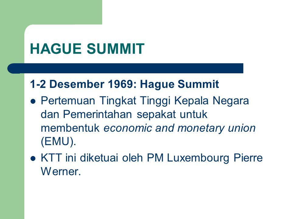 HAGUE SUMMIT 1-2 Desember 1969: Hague Summit Pertemuan Tingkat Tinggi Kepala Negara dan Pemerintahan sepakat untuk membentuk economic and monetary union (EMU).