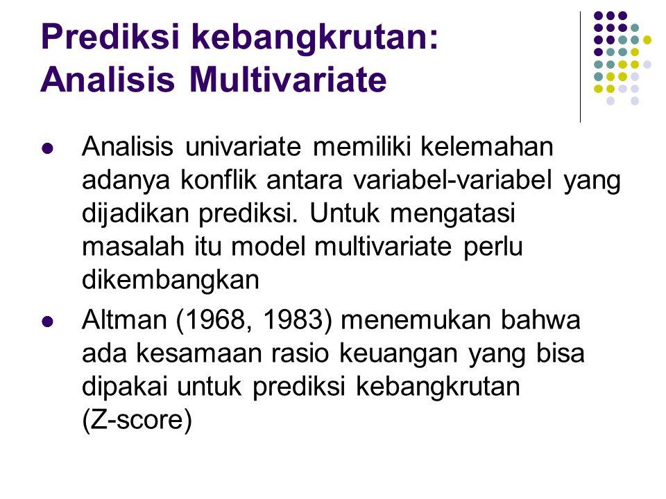 Prediksi kebangkrutan: Analisis Multivariate Analisis univariate memiliki kelemahan adanya konflik antara variabel-variabel yang dijadikan prediksi. U