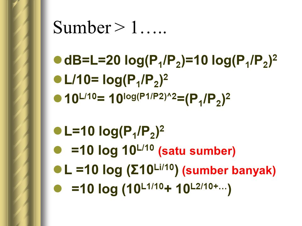 Sumber > 1….. dB=L=20 log(P 1 /P 2 )=10 log(P 1 /P 2 ) 2 L/10= log(P 1 /P 2 ) 2 10 L/10 = 10 log(P1/P2)^2 =(P 1 /P 2 ) 2 L=10 log(P 1 /P 2 ) 2 =10 log