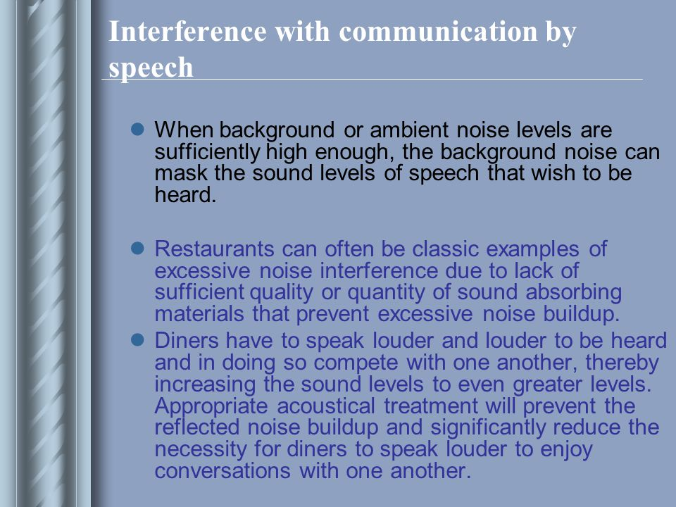 Interference with communication by speech When background or ambient noise levels are sufficiently high enough, the background noise can mask the sound levels of speech that wish to be heard.