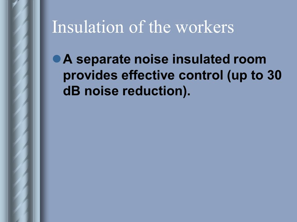 Insulation of the workers A separate noise insulated room provides effective control (up to 30 dB noise reduction).