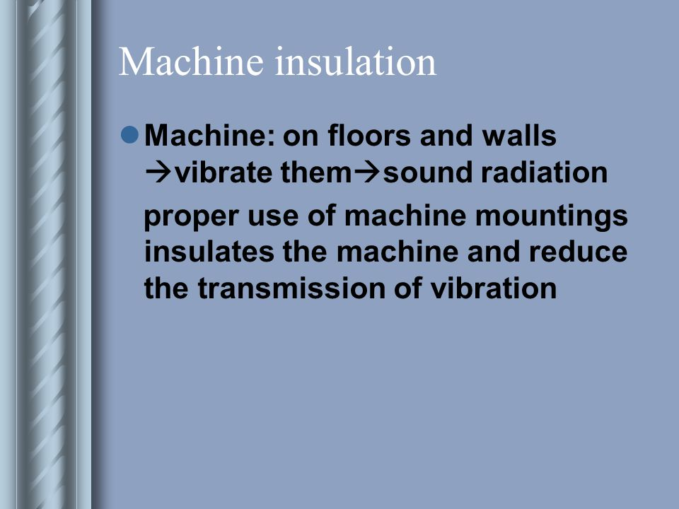 Machine insulation Machine: on floors and walls  vibrate them  sound radiation proper use of machine mountings insulates the machine and reduce the transmission of vibration