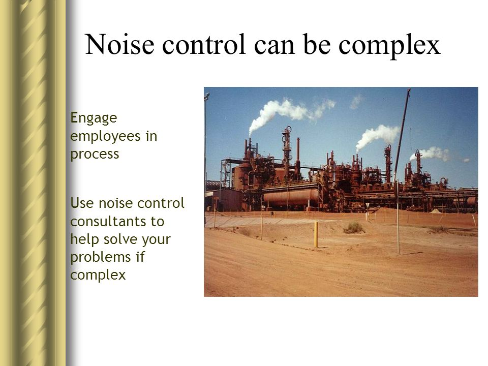 Noise control can be complex Use noise control consultants to help solve your problems if complex Engage employees in process