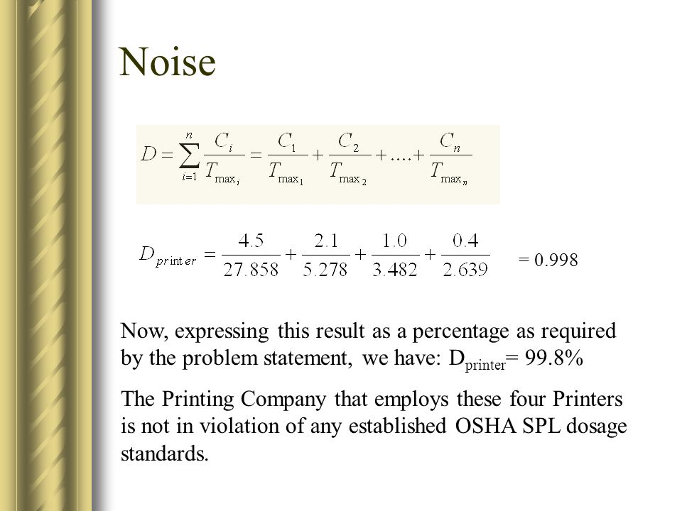 Noise = 0.998 Now, expressing this result as a percentage as required by the problem statement, we have: D printer = 99.8% The Printing Company that employs these four Printers is not in violation of any established OSHA SPL dosage standards.