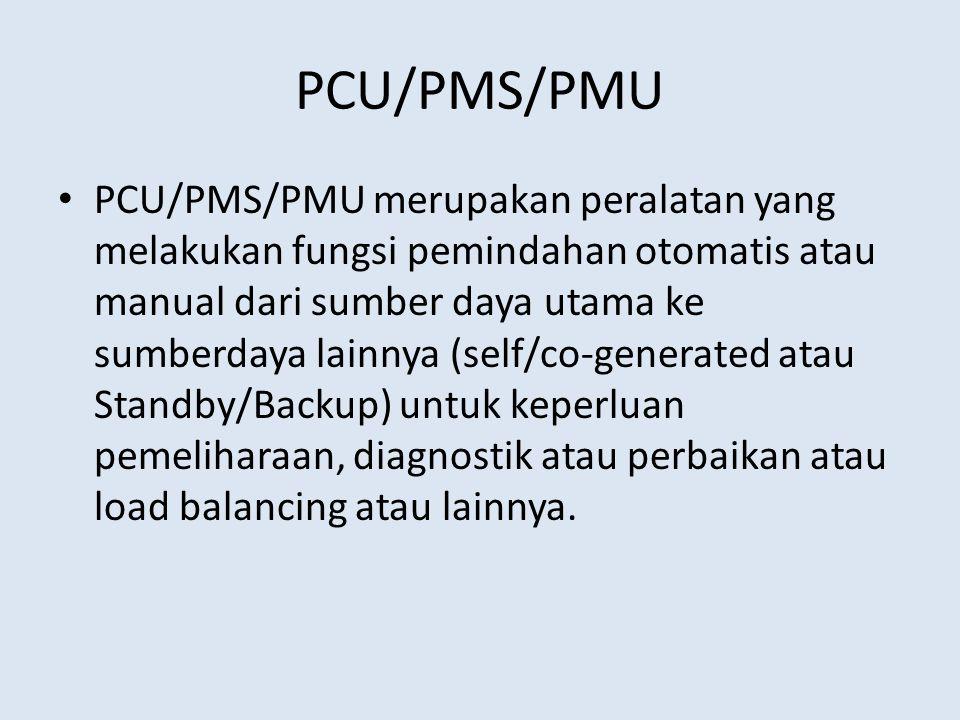 PCU/PMS/PMU PCU/PMS/PMU merupakan peralatan yang melakukan fungsi pemindahan otomatis atau manual dari sumber daya utama ke sumberdaya lainnya (self/co-generated atau Standby/Backup) untuk keperluan pemeliharaan, diagnostik atau perbaikan atau load balancing atau lainnya.