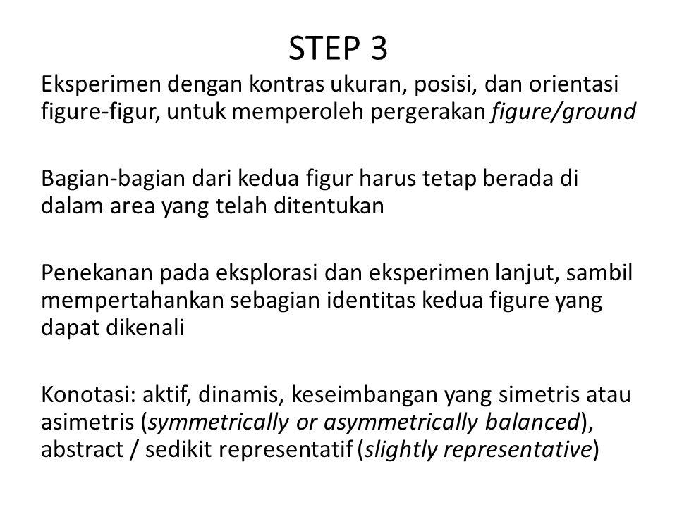STEP 3 Eksperimen dengan kontras ukuran, posisi, dan orientasi figure-figur, untuk memperoleh pergerakan figure/ground Bagian-bagian dari kedua figur harus tetap berada di dalam area yang telah ditentukan Penekanan pada eksplorasi dan eksperimen lanjut, sambil mempertahankan sebagian identitas kedua figure yang dapat dikenali Konotasi: aktif, dinamis, keseimbangan yang simetris atau asimetris (symmetrically or asymmetrically balanced), abstract / sedikit representatif (slightly representative)