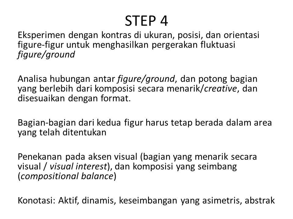 STEP 4 Eksperimen dengan kontras di ukuran, posisi, dan orientasi figure-figur untuk menghasilkan pergerakan fluktuasi figure/ground Analisa hubungan antar figure/ground, dan potong bagian yang berlebih dari komposisi secara menarik/creative, dan disesuaikan dengan format.