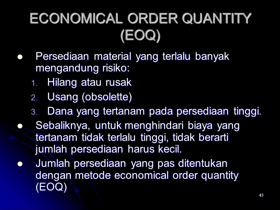 43 ECONOMICAL ORDER QUANTITY (EOQ) Persediaan material yang terlalu banyak mengandung risiko: Persediaan material yang terlalu banyak mengandung risiko: 1.