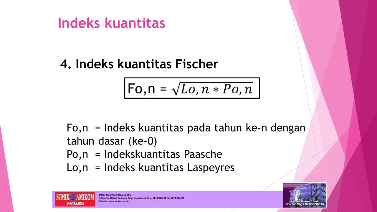Indeks kuantitas 4. Indeks kuantitas Fischer Fo,n= Indeks kuantitas pada tahun ke-n dengan tahun dasar (ke-0) Po,n= Indekskuantitas Paasche Lo,n= Inde