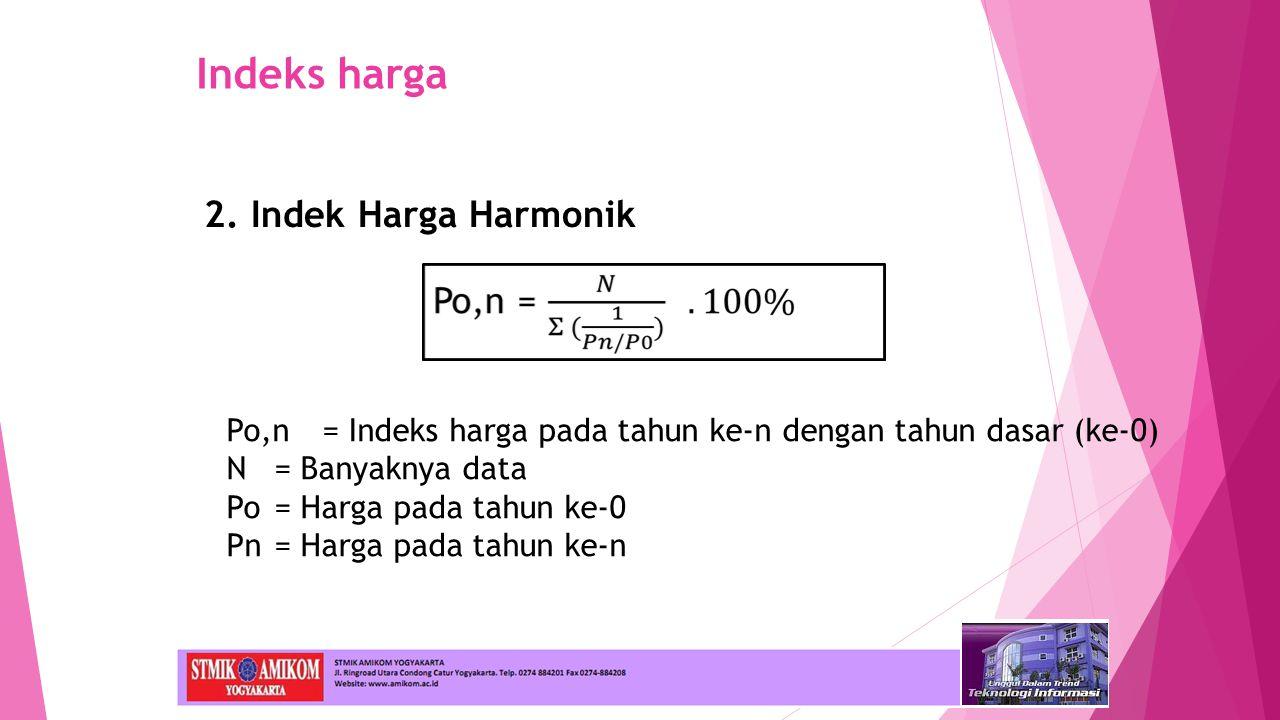 Indeks harga 2. Indek Harga Harmonik Po,n= Indeks harga pada tahun ke-n dengan tahun dasar (ke-0) N= Banyaknya data Po= Harga pada tahun ke-0 Pn= Harg