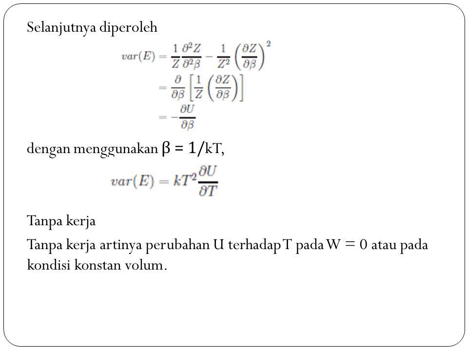 Selanjutnya diperoleh dengan menggunakan β = 1/kT, Tanpa kerja Tanpa kerja artinya perubahan U terhadap T pada W = 0 atau pada kondisi konstan volum.
