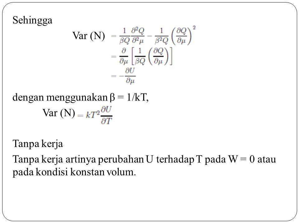 Sehingga Var (N) dengan menggunakan β = 1/kT, Var (N) Tanpa kerja Tanpa kerja artinya perubahan U terhadap T pada W = 0 atau pada kondisi konstan volu