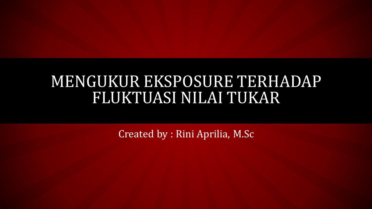 Created by : Rini Aprilia, M.Sc MENGUKUR EKSPOSURE TERHADAP FLUKTUASI NILAI TUKAR