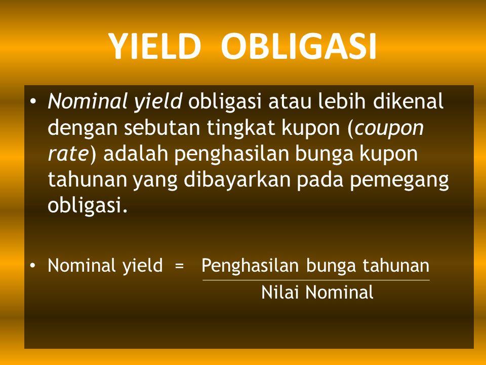 YIELD OBLIGASI Nominal yield obligasi atau lebih dikenal dengan sebutan tingkat kupon (coupon rate) adalah penghasilan bunga kupon tahunan yang dibaya