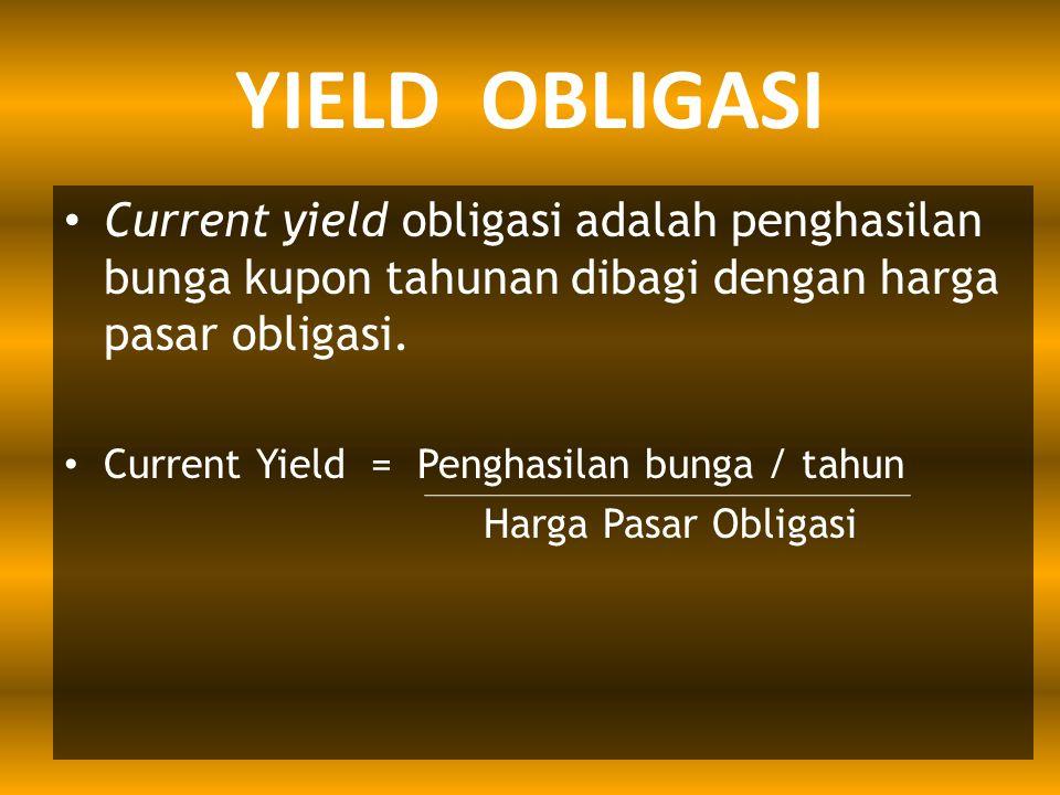 YIELD OBLIGASI Current yield obligasi adalah penghasilan bunga kupon tahunan dibagi dengan harga pasar obligasi. Current Yield = Penghasilan bunga / t