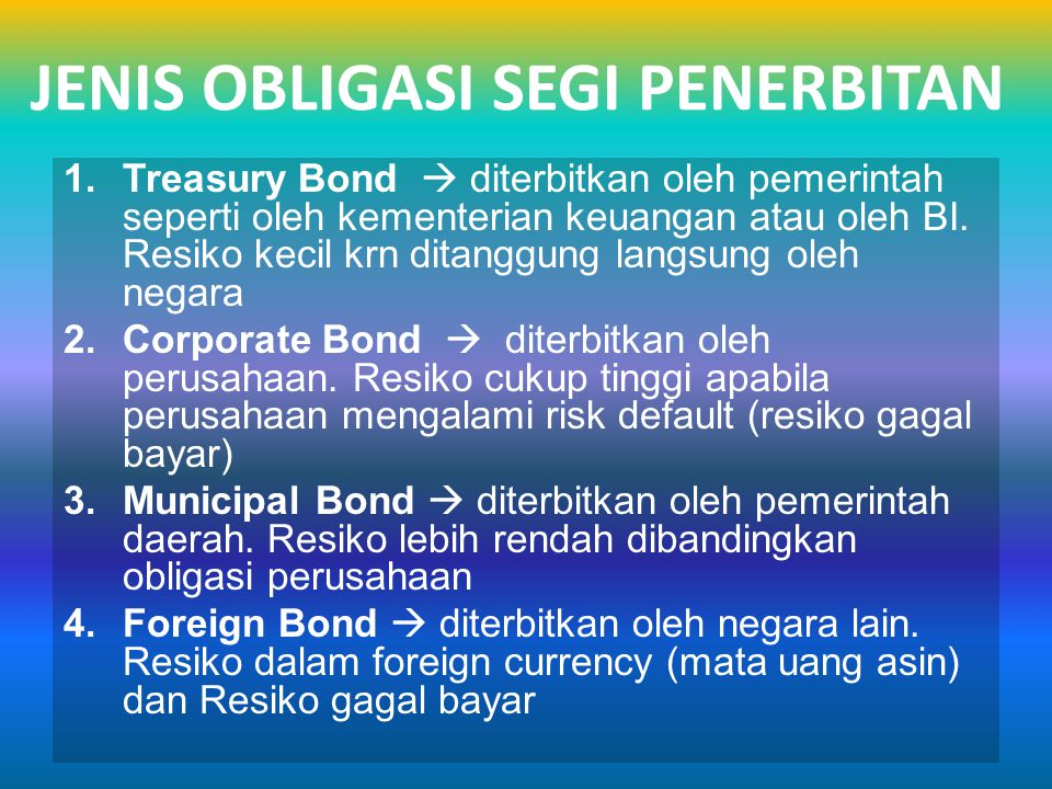 JENIS OBLIGASI 1.Mortgage Bond  diterbitkan dengan jaminan aset riil 2.Unsecured / Debentures Bond  diterbitkan tanpa jaminan aset riil tertentu 3.Obligasi Konversi  memberikan hak pemegang utk mengkonversikan obligasi dengan saham perusahaan 4.Obligasi dgn warant  pemegang obligasi punya hak utk membeli saham dengan harga yg ditentukan