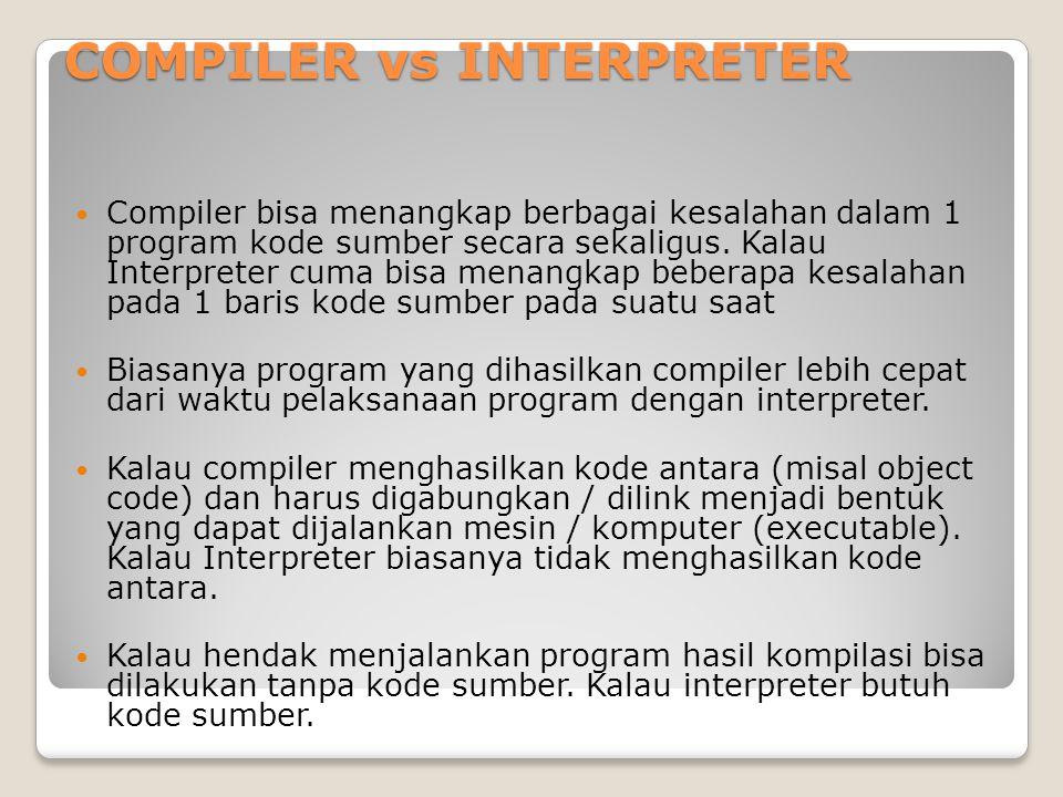 COMPILER vs INTERPRETER Compiler bisa menangkap berbagai kesalahan dalam 1 program kode sumber secara sekaligus. Kalau Interpreter cuma bisa menangkap