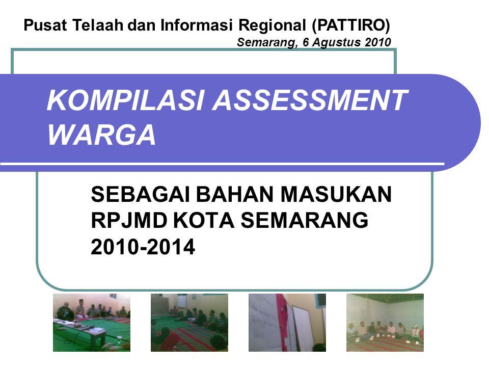KOMPILASI ASSESSMENT WARGA SEBAGAI BAHAN MASUKAN RPJMD KOTA SEMARANG 2010-2014 Pusat Telaah dan Informasi Regional (PATTIRO) Semarang, 6 Agustus 2010