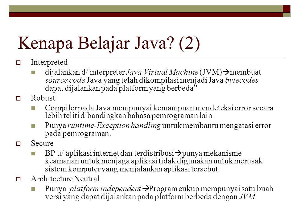 Kenapa Belajar Java? (2)  Interpreted dijalankan d/ interpreter Java Virtual Machine (JVM)  membuat source code Java yang telah dikompilasi menjadi