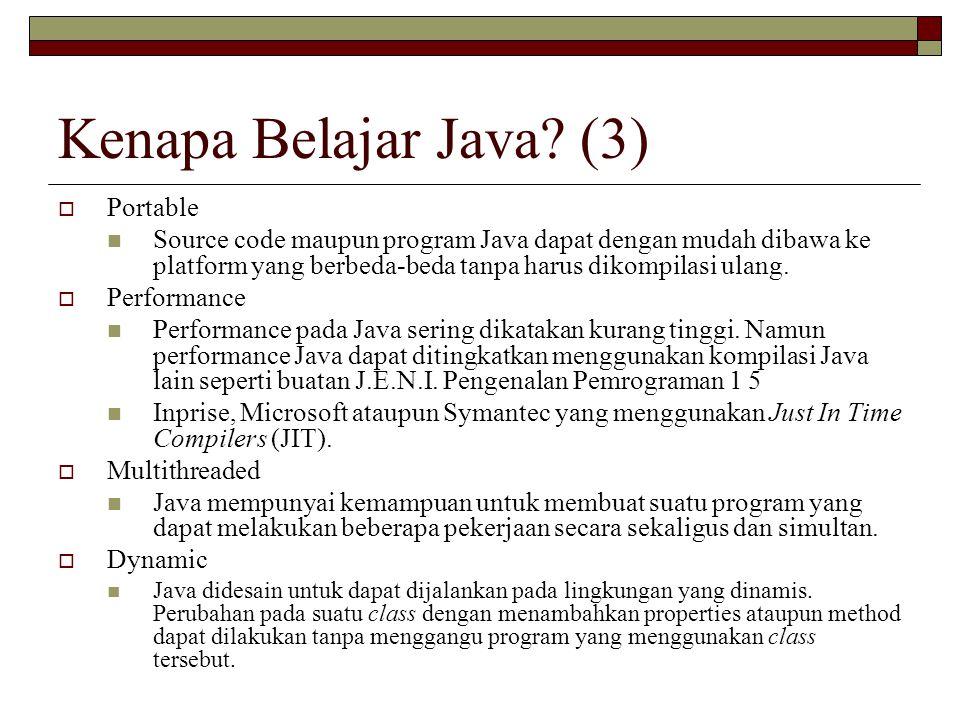 Kenapa Belajar Java? (3)  Portable Source code maupun program Java dapat dengan mudah dibawa ke platform yang berbeda-beda tanpa harus dikompilasi ul
