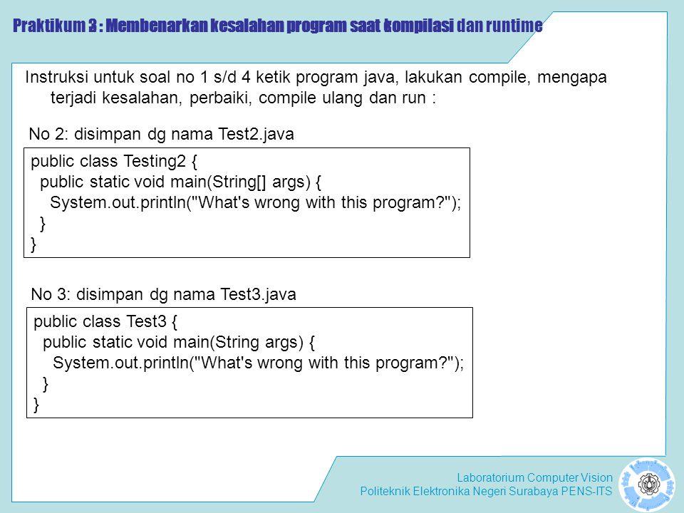Laboratorium Computer Vision Politeknik Elektronika Negeri Surabaya PENS-ITS Praktikum 2 : Membenarkan kesalahan program saat compilasi Instruksi untuk soal no 1 s/d 4 ketik program java, lakukan compile, mengapa terjadi kesalahan, perbaiki, compile ulang dan run : public class Testing2 { public static void main(String[] args) { System.out.println( What s wrong with this program ); } No 2: disimpan dg nama Test2.java public class Test3 { public static void main(String args) { System.out.println( What s wrong with this program ); } No 3: disimpan dg nama Test3.java Praktikum 3 : Membenarkan kesalahan program saat kompilasi dan runtime