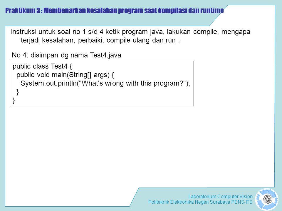 Laboratorium Computer Vision Politeknik Elektronika Negeri Surabaya PENS-ITS Praktikum 2 : Membenarkan kesalahan program saat compilasi Instruksi untuk soal no 1 s/d 4 ketik program java, lakukan compile, mengapa terjadi kesalahan, perbaiki, compile ulang dan run : public class Test4 { public void main(String[] args) { System.out.println( What s wrong with this program ); } No 4: disimpan dg nama Test4.java Praktikum 3 : Membenarkan kesalahan program saat kompilasi dan runtime