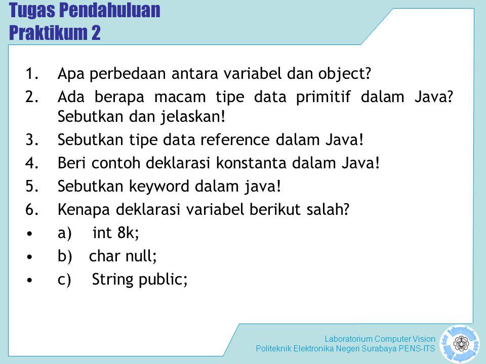 Laboratorium Computer Vision Politeknik Elektronika Negeri Surabaya PENS-ITS Tugas Pendahuluan Praktikum 2 1.Apa perbedaan antara variabel dan object.