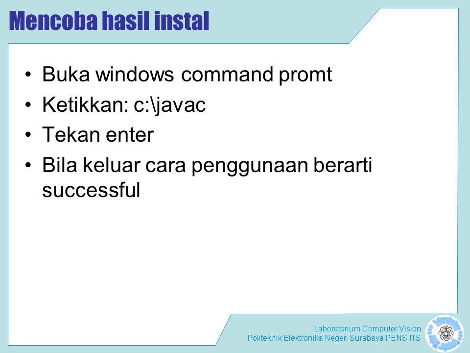 Laboratorium Computer Vision Politeknik Elektronika Negeri Surabaya PENS-ITS Mencoba hasil instal Buka windows command promt Ketikkan: c:\javac Tekan enter Bila keluar cara penggunaan berarti successful