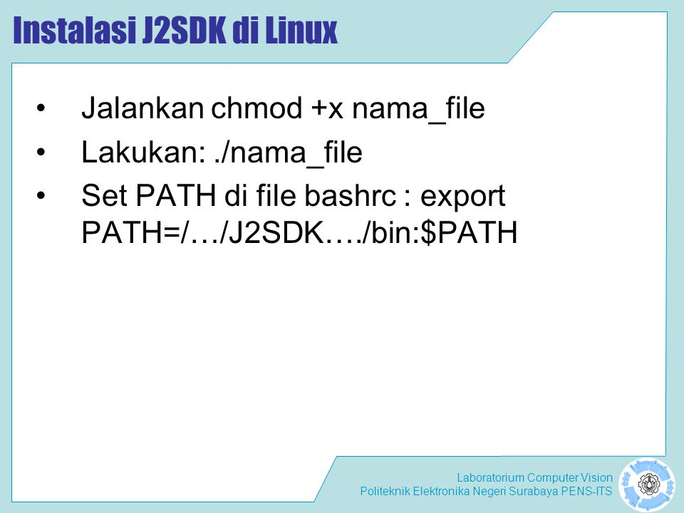 Laboratorium Computer Vision Politeknik Elektronika Negeri Surabaya PENS-ITS Instalasi J2SDK di Linux Jalankan chmod +x nama_file Lakukan:./nama_file Set PATH di file bashrc : export PATH=/…/J2SDK…./bin:$PATH