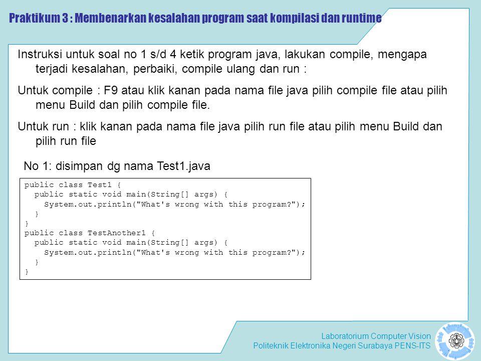 Laboratorium Computer Vision Politeknik Elektronika Negeri Surabaya PENS-ITS Praktikum 2 : Membenarkan kesalahan program saat compilasi Instruksi untuk soal no 1 s/d 4 ketik program java, lakukan compile, mengapa terjadi kesalahan, perbaiki, compile ulang dan run : public class Testing2 { public static void main(String[] args) { System.out.println( What s wrong with this program? ); } No 2: disimpan dg nama Test2.java public class Test3 { public static void main(String args) { System.out.println( What s wrong with this program? ); } No 3: disimpan dg nama Test3.java Praktikum 3 : Membenarkan kesalahan program saat kompilasi dan runtime