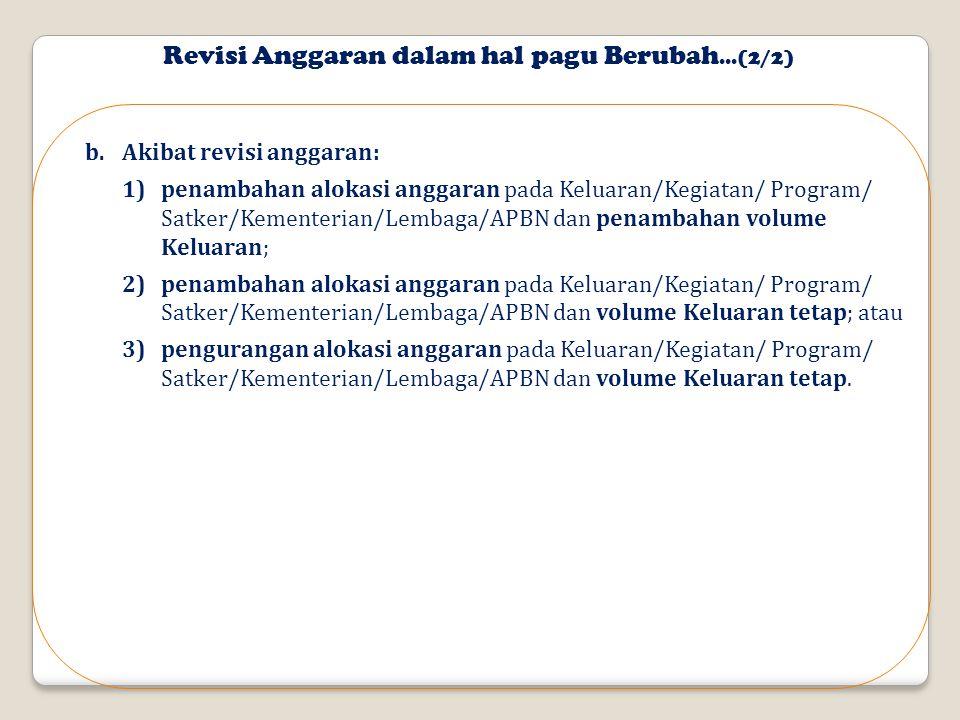 b.Akibat revisi anggaran: 1)penambahan alokasi anggaran pada Keluaran/Kegiatan/ Program/ Satker/Kementerian/Lembaga/APBN dan penambahan volume Keluaran; 2)penambahan alokasi anggaran pada Keluaran/Kegiatan/ Program/ Satker/Kementerian/Lembaga/APBN dan volume Keluaran tetap; atau 3)pengurangan alokasi anggaran pada Keluaran/Kegiatan/ Program/ Satker/Kementerian/Lembaga/APBN dan volume Keluaran tetap.