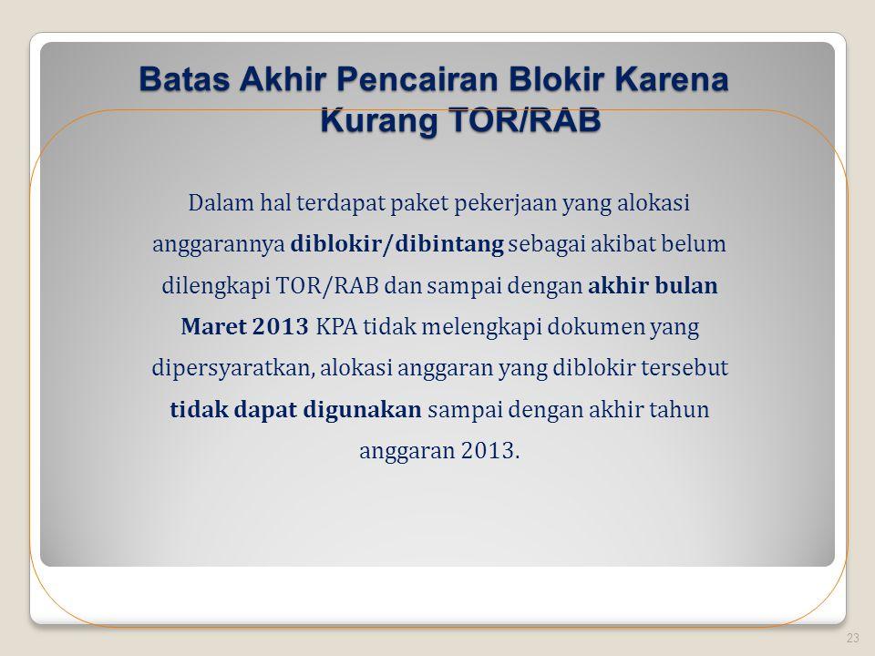 Batas Akhir Pencairan Blokir Karena Kurang TOR/RAB 23 Dalam hal terdapat paket pekerjaan yang alokasi anggarannya diblokir/dibintang sebagai akibat belum dilengkapi TOR/RAB dan sampai dengan akhir bulan Maret 2013 KPA tidak melengkapi dokumen yang dipersyaratkan, alokasi anggaran yang diblokir tersebut tidak dapat digunakan sampai dengan akhir tahun anggaran 2013.