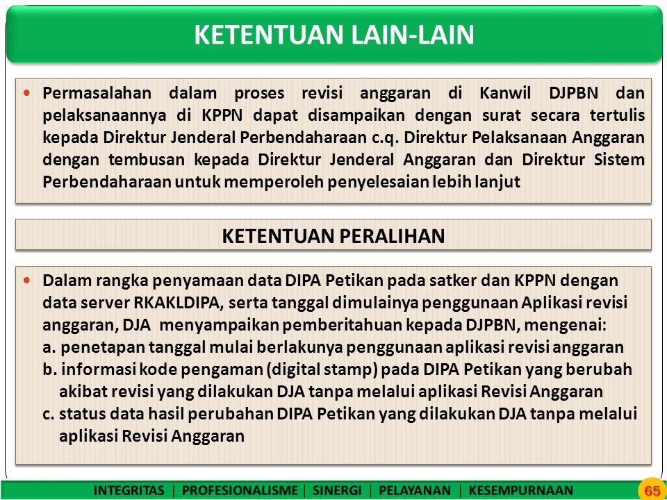 KETENTUAN LAIN-LAIN 65 Permasalahan dalam proses revisi anggaran di Kanwil DJPBN dan pelaksanaannya di KPPN dapat disampaikan dengan surat secara tertulis kepada Direktur Jenderal Perbendaharaan c.q.