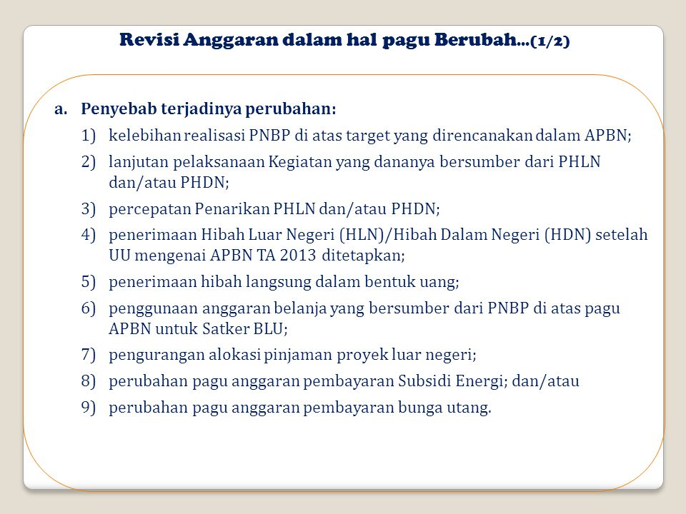 Revisi Anggaran dalam hal pagu Berubah...(1/2) a.Penyebab terjadinya perubahan: 1)kelebihan realisasi PNBP di atas target yang direncanakan dalam APBN; 2)lanjutan pelaksanaan Kegiatan yang dananya bersumber dari PHLN dan/atau PHDN; 3)percepatan Penarikan PHLN dan/atau PHDN; 4)penerimaan Hibah Luar Negeri (HLN)/Hibah Dalam Negeri (HDN) setelah UU mengenai APBN TA 2013 ditetapkan; 5)penerimaan hibah langsung dalam bentuk uang; 6)penggunaan anggaran belanja yang bersumber dari PNBP di atas pagu APBN untuk Satker BLU; 7)pengurangan alokasi pinjaman proyek luar negeri; 8)perubahan pagu anggaran pembayaran Subsidi Energi; dan/atau 9)perubahan pagu anggaran pembayaran bunga utang.