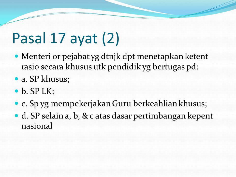 Pasal 17 ayat (2) Menteri or pejabat yg dtnjk dpt menetapkan ketent rasio secara khusus utk pendidik yg bertugas pd: a.