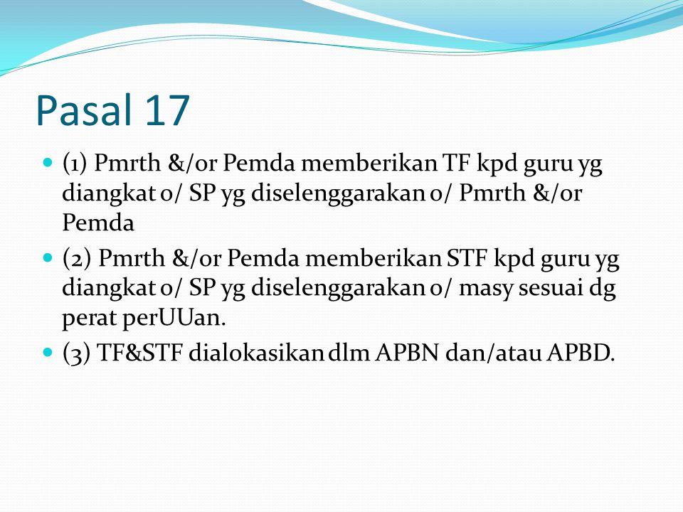 Pasal 17 (1) Pmrth &/or Pemda memberikan TF kpd guru yg diangkat o/ SP yg diselenggarakan o/ Pmrth &/or Pemda (2) Pmrth &/or Pemda memberikan STF kpd guru yg diangkat o/ SP yg diselenggarakan o/ masy sesuai dg perat perUUan.