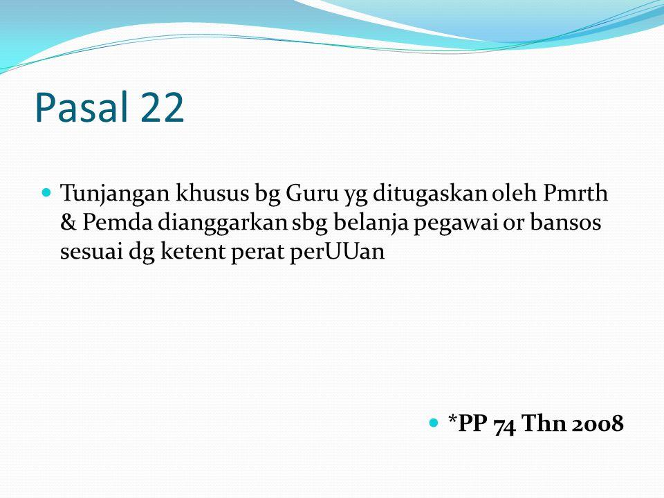 Pasal 22 Tunjangan khusus bg Guru yg ditugaskan oleh Pmrth & Pemda dianggarkan sbg belanja pegawai or bansos sesuai dg ketent perat perUUan *PP 74 Thn 2008
