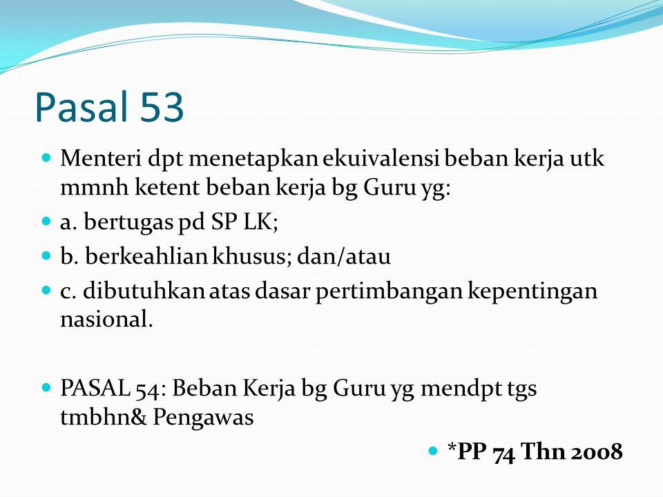 Pasal 53 Menteri dpt menetapkan ekuivalensi beban kerja utk mmnh ketent beban kerja bg Guru yg: a.