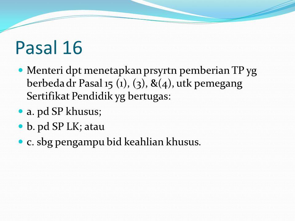 Pasal 16 Menteri dpt menetapkan prsyrtn pemberian TP yg berbeda dr Pasal 15 (1), (3), &(4), utk pemegang Sertifikat Pendidik yg bertugas: a.